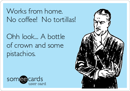 Works from home.   No coffee!  No tortillas!   Ohh look... A bottle of crown and some pistachios.