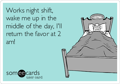 Works night shift,  wake me up in the middle of the day, I'll return the favor at 2 am!
