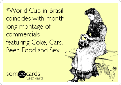 *World Cup in Brasil coincides with month long montage of commercials featuring Coke, Cars, Beer, Food and Sex