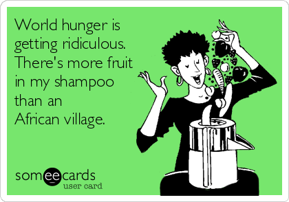 World hunger is getting ridiculous. There's more fruit in my shampoo than an African village.