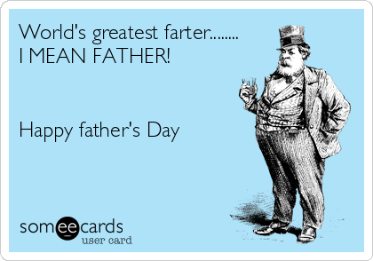 World's greatest farter........ I MEAN FATHER!   Happy father's Day