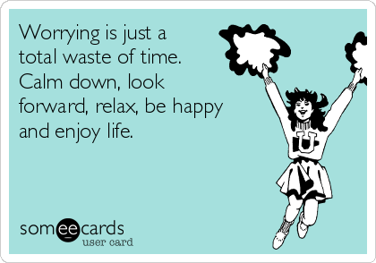 Worrying is just a total waste of time. Calm down, look forward, relax, be happy and enjoy life.