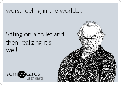 worst feeling in the world.....   Sitting on a toilet and then realizing it's wet!