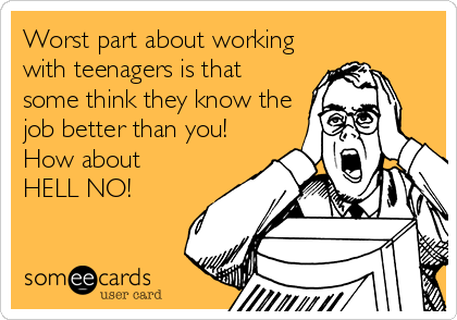 Worst part about working with teenagers is that some think they know the job better than you!  How about HELL NO!