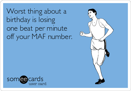 Worst thing about a birthday is losing  one beat per minute  off your MAF number.