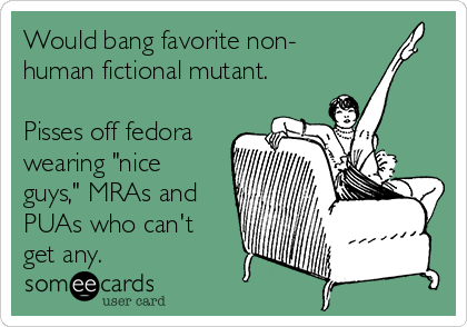 """Would bang favorite non- human fictional mutant.  Pisses off fedora wearing """"nice guys,"""" MRAs and PUAs who can't get any."""