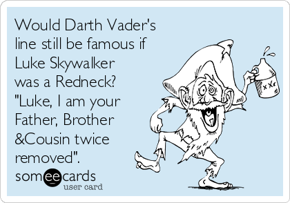 """Would Darth Vader's line still be famous if Luke Skywalker was a Redneck? """"Luke, I am your Father, Brother  &Cousin twice removed""""."""