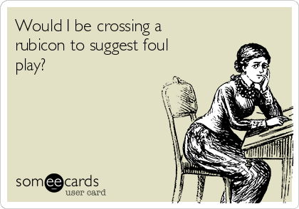 Would I be crossing a rubicon to suggest foul play?