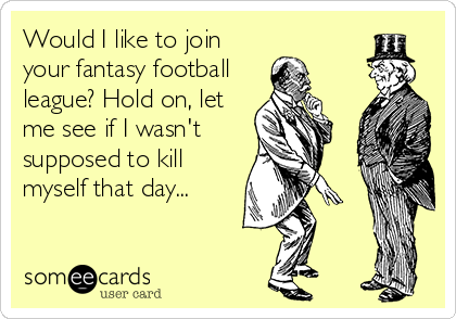 Would I like to join your fantasy football league? Hold on, let me see if I wasn't supposed to kill myself that day...
