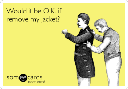Would it be O.K. if I remove my jacket?