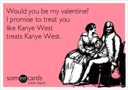 Would You Be My Valentine I Promise To Treat You Like Kanye West – Kanye Valentine Card
