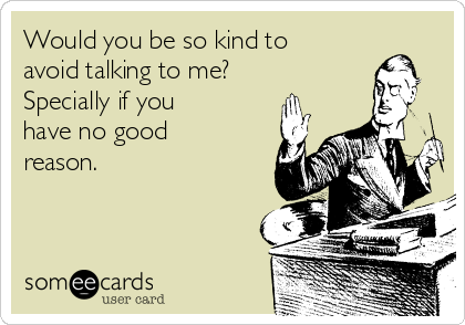 Would you be so kind to avoid talking to me? Specially if you have no good reason.