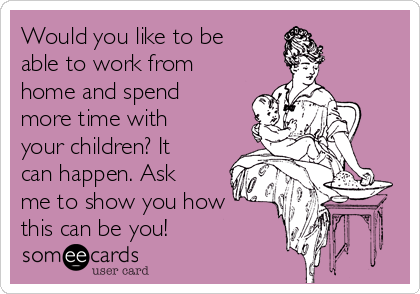 Would you like to be able to work from home and spend more time with your children? It can happen. Ask me to show you how this can be you!