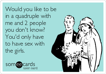 Would you like to be in a quadruple with me and 2 people you don't know? You'd only have to have sex with the girls.