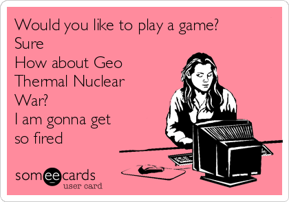 Would you like to play a game? Sure How about Geo Thermal Nuclear War? I am gonna get so fired