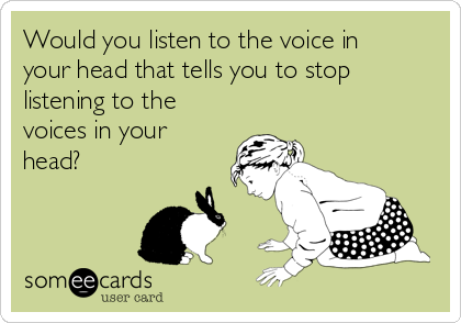 Would you listen to the voice in your head that tells you to stop listening to the voices in your head?