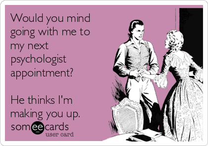 Would you mind going with me to my next psychologist appointment?   He thinks I'm making you up.