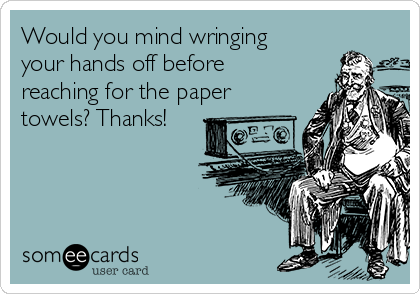 Would you mind wringing your hands off before reaching for the paper towels? Thanks!