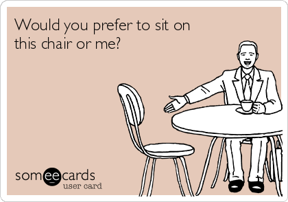 Would you prefer to sit on this chair or me?