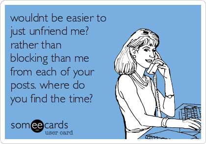 wouldnt be easier to just unfriend me? rather than blocking than me from each of your posts. where do you find the time?