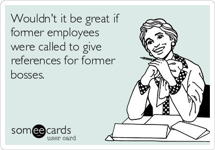 Wouldn't it be great if former employees were called to give references for former bosses.