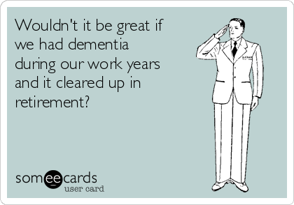 Wouldn't it be great if we had dementia during our work years and it cleared up in retirement?