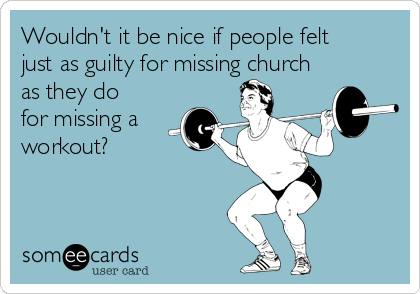 Wouldn't it be nice if people felt just as guilty for missing church as they do for missing a workout?