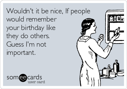 Wouldn't it be nice, If people would remember your birthday like they do others. Guess I'm not important.