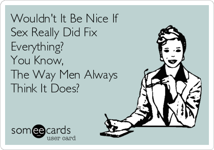 Wouldn't It Be Nice If Sex Really Did Fix Everything?  You Know,  The Way Men Always Think It Does?