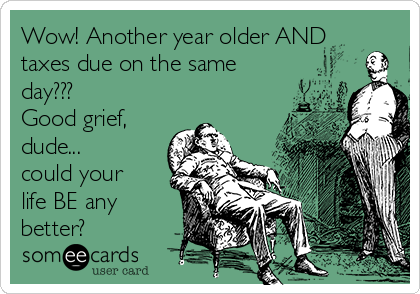 Wow! Another year older AND taxes due on the same day??? Good grief, dude...  could your life BE any better?