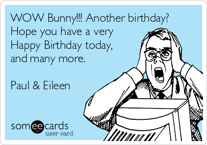 WOW Bunny!!! Another birthday? Hope you have a very Happy Birthday today, and many more.  Paul & Eileen