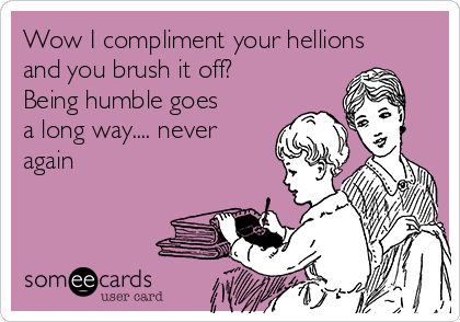 Wow I compliment your hellions and you brush it off? Being humble goes a long way.... never again