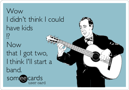 Wow I didn't think I could have kids !? Now  that I got two, I think I'll start a band.
