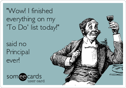 """""""Wow! I finished everything on my  'To Do' list today!""""  said no Principal ever!"""