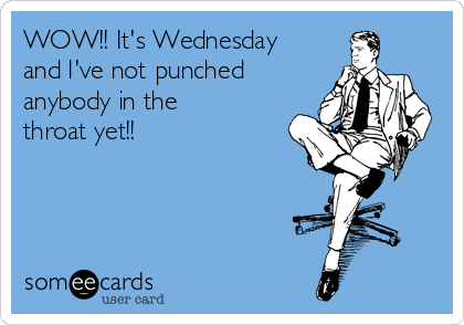 WOW!! It's Wednesday and I've not punched anybody in the  throat yet!!