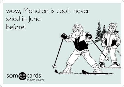 wow, Moncton is cool!  never skied in June before!