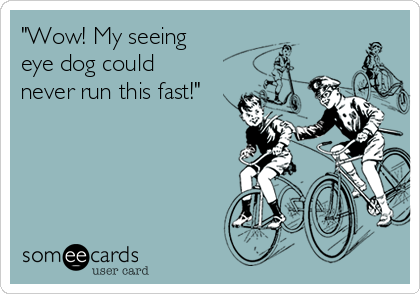 """Wow! My seeing eye dog could never run this fast!"""