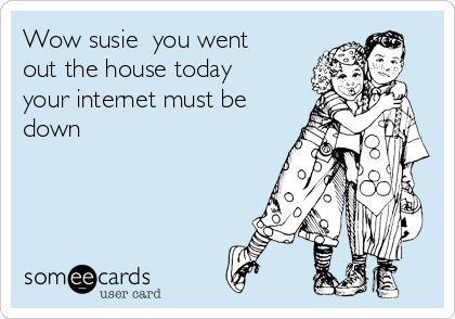 Wow susie  you went out the house today your internet must be down