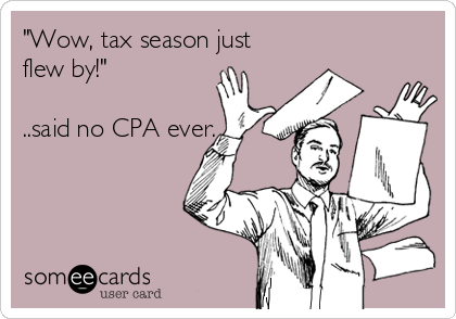 """""""Wow, tax season just flew by!""""   ..said no CPA ever."""