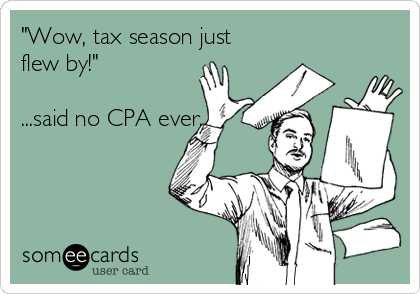 """""""Wow, tax season just flew by!""""  ...said no CPA ever."""