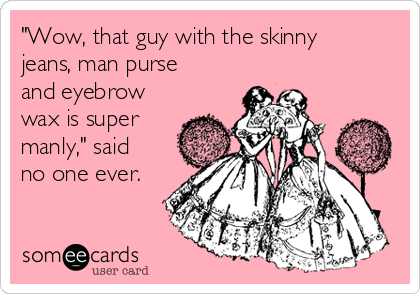"""""""Wow, that guy with the skinny jeans, man purse and eyebrow wax is super manly,"""" said no one ever."""