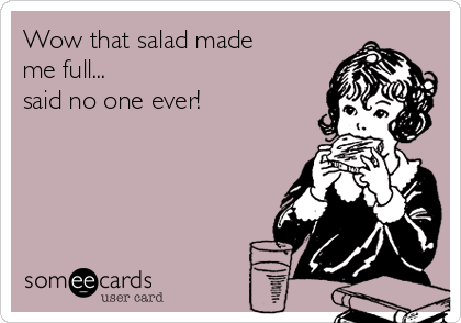 Wow that salad made me full... said no one ever!