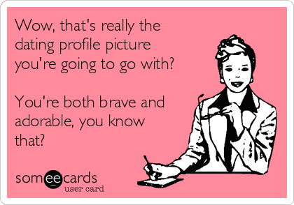 Wow, that's really the dating profile picture you're going to go with?  You're both brave and adorable, you know that?