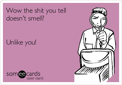 Wow the shit you tell  doesn't smell?   Unlike you!