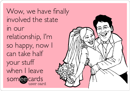 Wow, we have finally involved the state in our relationship, I'm so happy, now I can take half your stuff when I leave