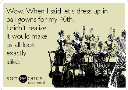 Wow. When I said let's dress up in ball gowns for my 40th, I didn't realize it would make us all look exactly alike.