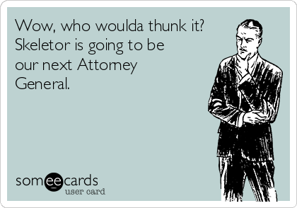 Wow, who woulda thunk it? Skeletor is going to be our next Attorney General.