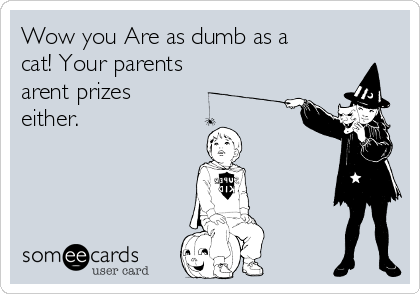 Wow you Are as dumb as a cat! Your parents arent prizes either.