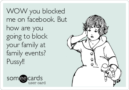 WOW you blocked me on facebook. But how are you going to block your family at family events? Pussy!!
