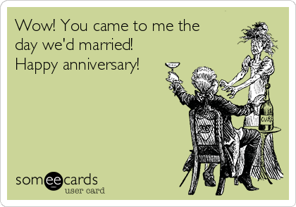 Wow! You came to me the day we'd married! Happy anniversary!